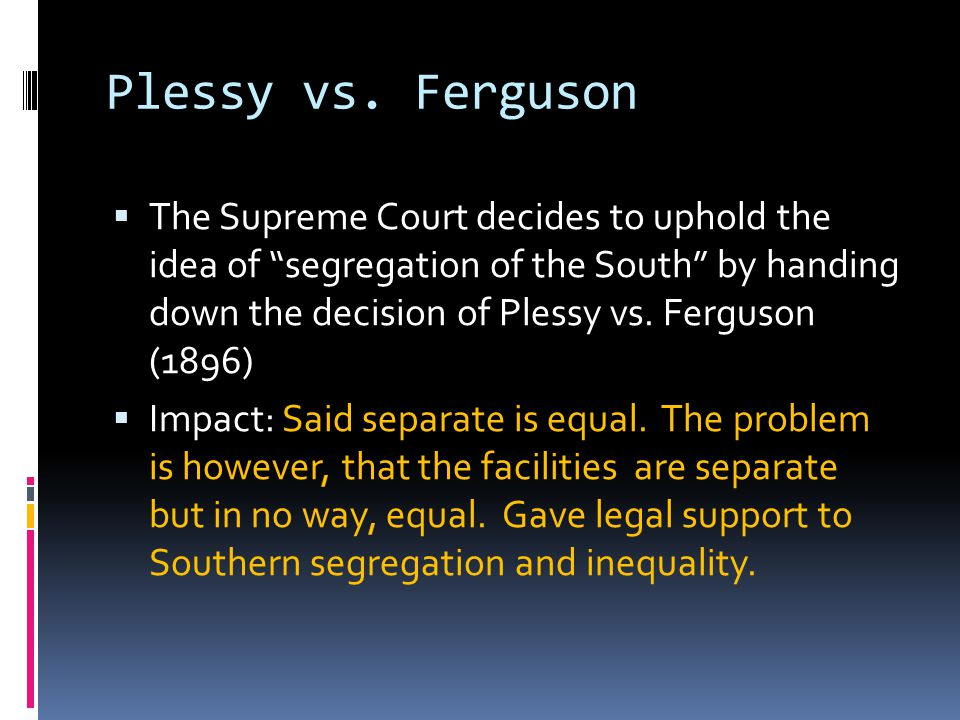 """Plessy vs. Ferguson  The Supreme Court decides to uphold the idea of """"segregation of the South"""" by handing down the decision of Plessy vs. Ferguson ("""