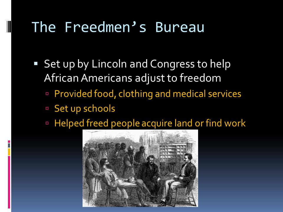 The Freedmen's Bureau  Set up by Lincoln and Congress to help African Americans adjust to freedom  Provided food, clothing and medical services  Set up schools  Helped freed people acquire land or find work