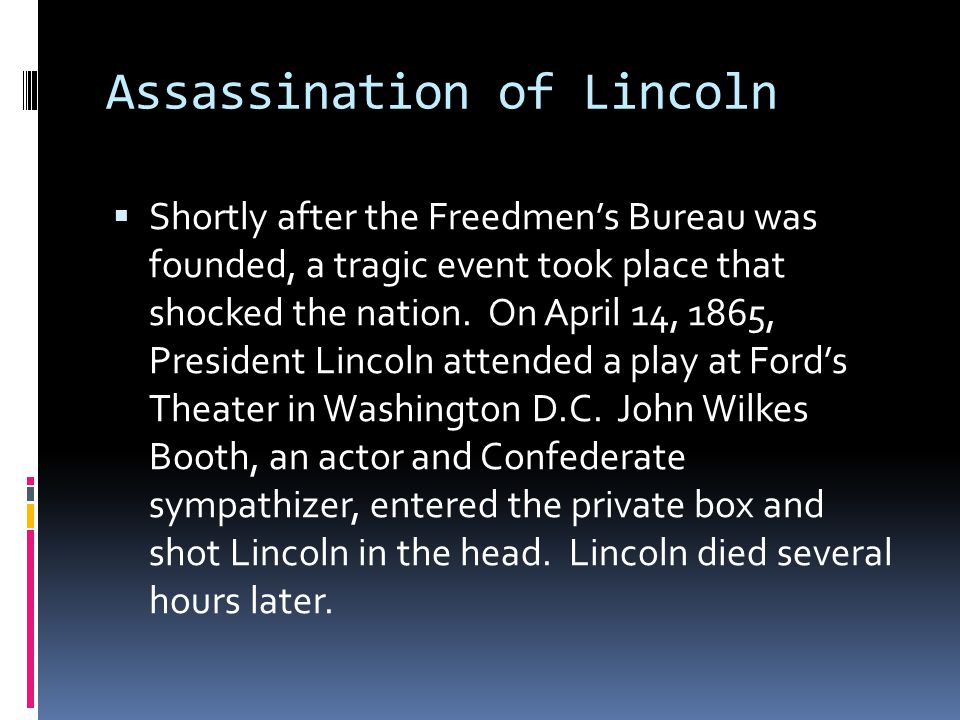 Assassination of Lincoln  Shortly after the Freedmen's Bureau was founded, a tragic event took place that shocked the nation.
