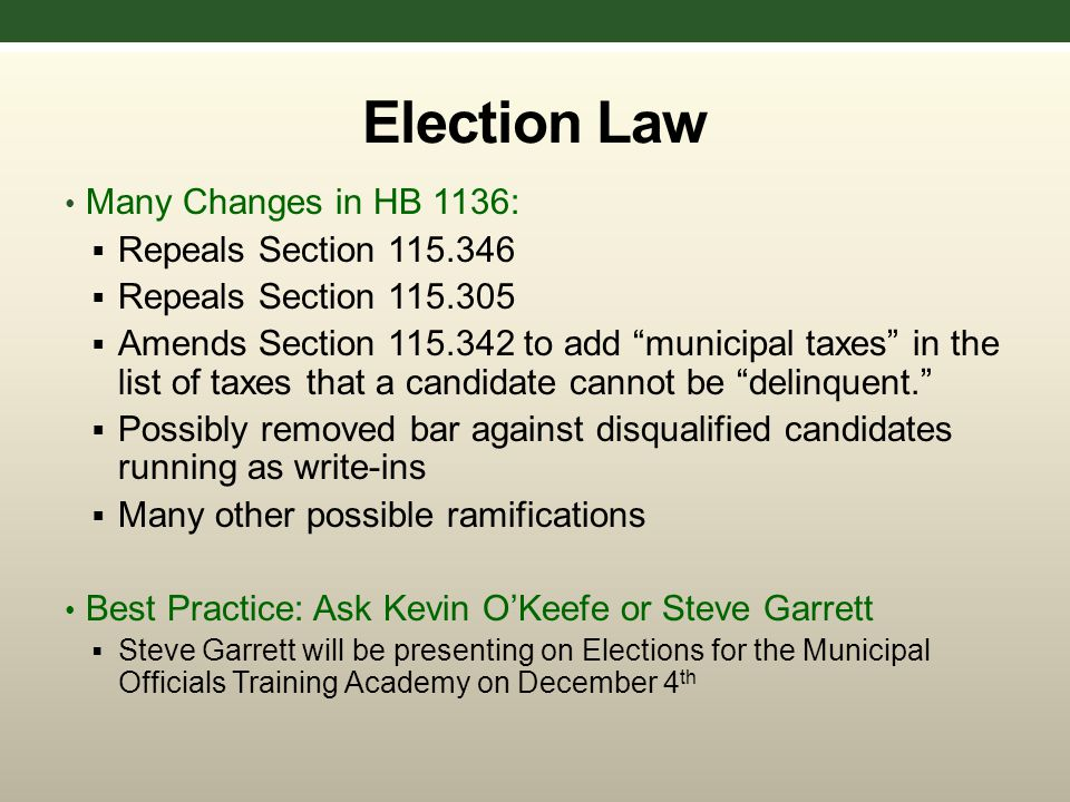 Election Law Many Changes in HB 1136:  Repeals Section 115.346  Repeals Section 115.305  Amends Section 115.342 to add municipal taxes in the list of taxes that a candidate cannot be delinquent.  Possibly removed bar against disqualified candidates running as write-ins  Many other possible ramifications Best Practice: Ask Kevin O'Keefe or Steve Garrett  Steve Garrett will be presenting on Elections for the Municipal Officials Training Academy on December 4 th