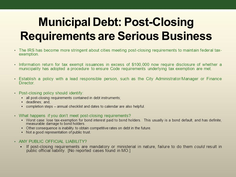 Municipal Debt: Post-Closing Requirements are Serious Business The IRS has become more stringent about cities meeting post-closing requirements to maintain federal tax- exemption.