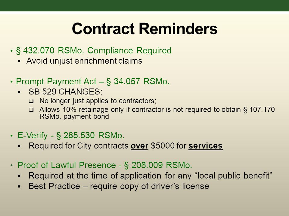 Contract Reminders § 432.070 RSMo. Compliance Required  Avoid unjust enrichment claims Prompt Payment Act – § 34.057 RSMo.  SB 529 CHANGES:  No lon