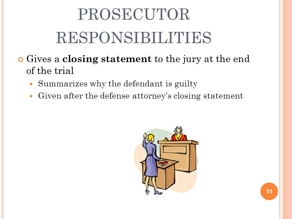 PROSECUTOR RESPONSIBILITIES Gives a closing statement to the jury at the end of the trial Summarizes why the defendant is guilty Given after the defen