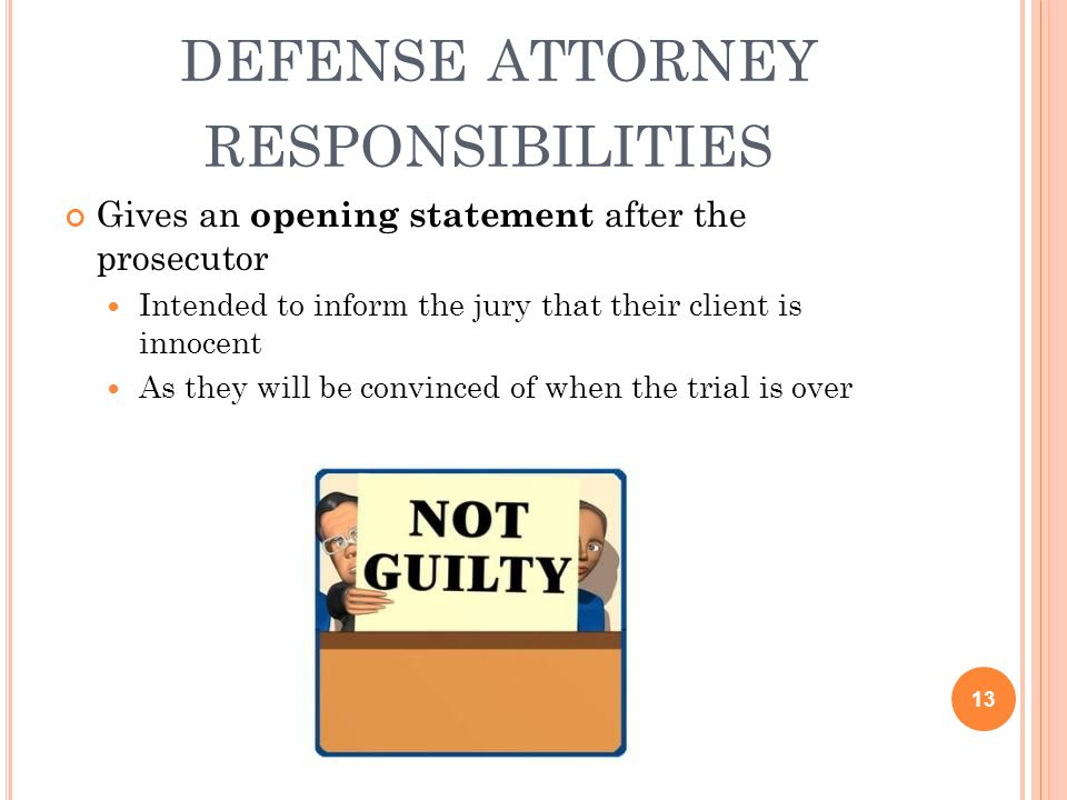 DEFENSE ATTORNEY RESPONSIBILITIES Gives an opening statement after the prosecutor Intended to inform the jury that their client is innocent As they wi