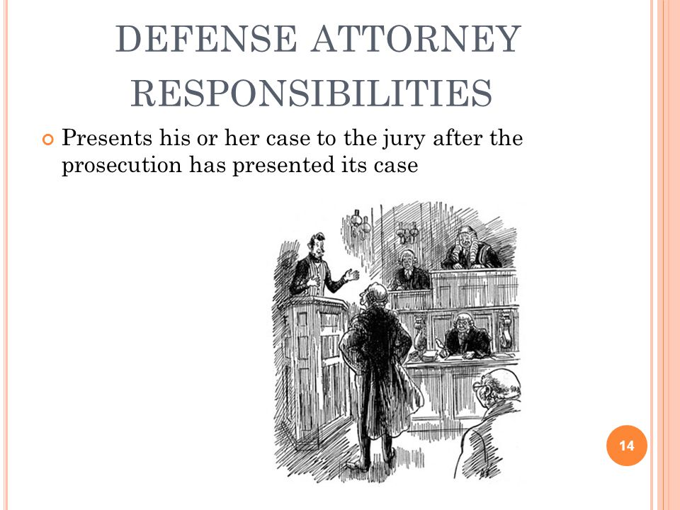 DEFENSE ATTORNEY RESPONSIBILITIES Presents his or her case to the jury after the prosecution has presented its case 14