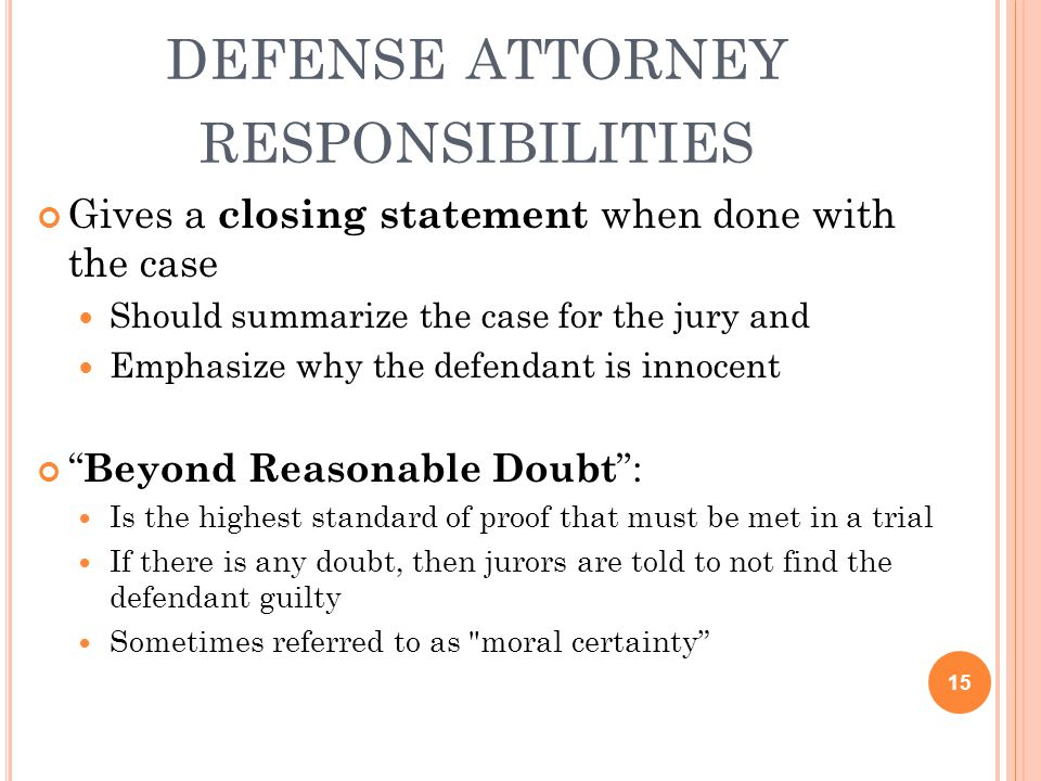 DEFENSE ATTORNEY RESPONSIBILITIES Gives a closing statement when done with the case Should summarize the case for the jury and Emphasize why the defen