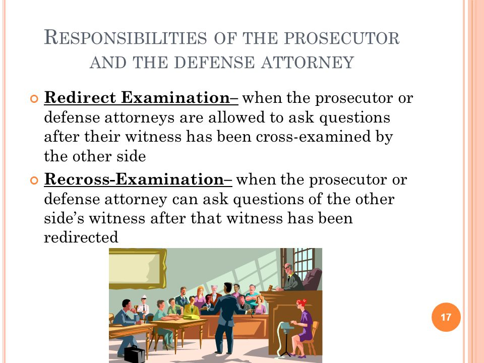 R ESPONSIBILITIES OF THE PROSECUTOR AND THE DEFENSE ATTORNEY Redirect Examination– when the prosecutor or defense attorneys are allowed to ask questio