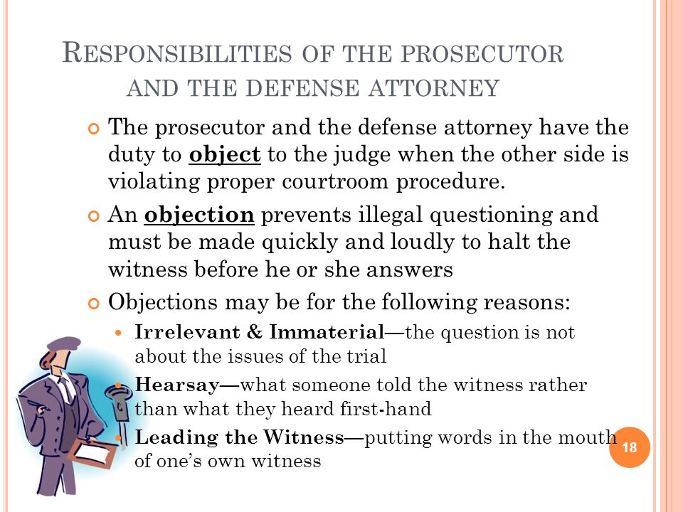 R ESPONSIBILITIES OF THE PROSECUTOR AND THE DEFENSE ATTORNEY The prosecutor and the defense attorney have the duty to object to the judge when the oth