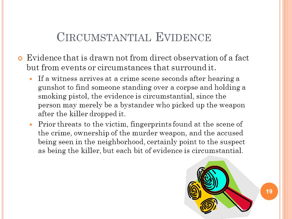 C IRCUMSTANTIAL E VIDENCE 19 Evidence that is drawn not from direct observation of a fact but from events or circumstances that surround it. If a witn