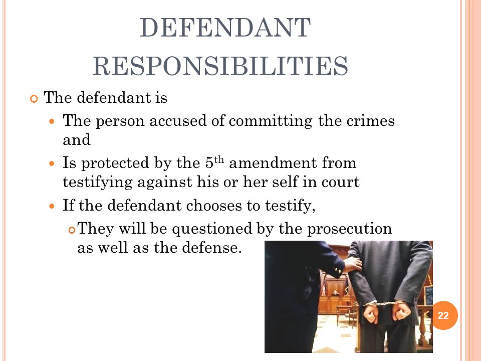 DEFENDANT RESPONSIBILITIES The defendant is The person accused of committing the crimes and Is protected by the 5 th amendment from testifying against