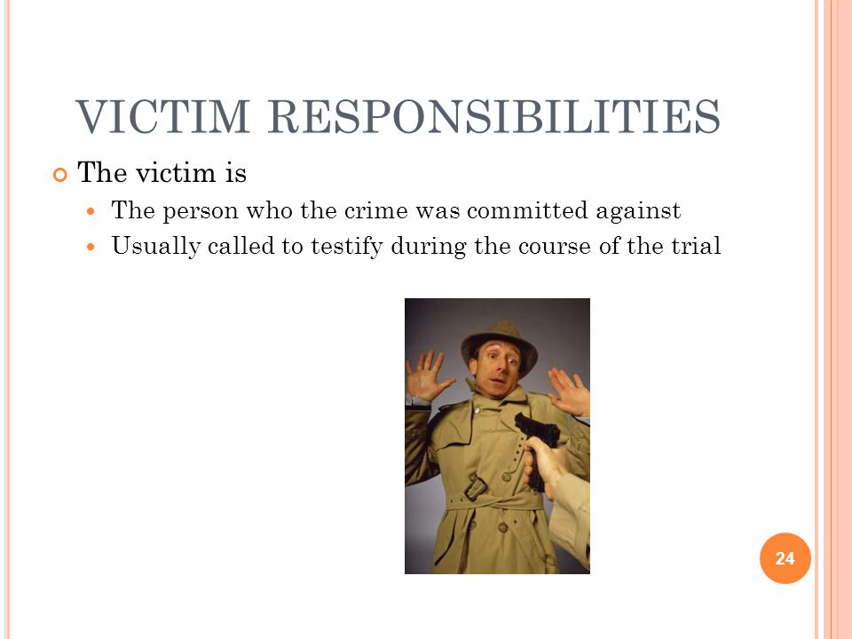 VICTIM RESPONSIBILITIES The victim is The person who the crime was committed against Usually called to testify during the course of the trial 24