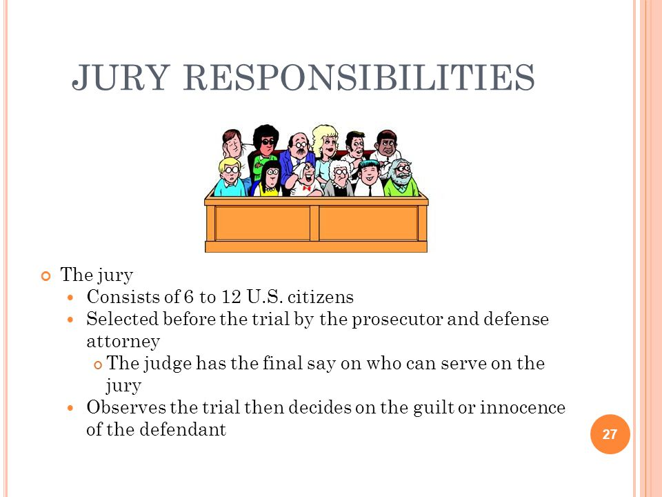 JURY RESPONSIBILITIES The jury Consists of 6 to 12 U.S. citizens Selected before the trial by the prosecutor and defense attorney The judge has the fi