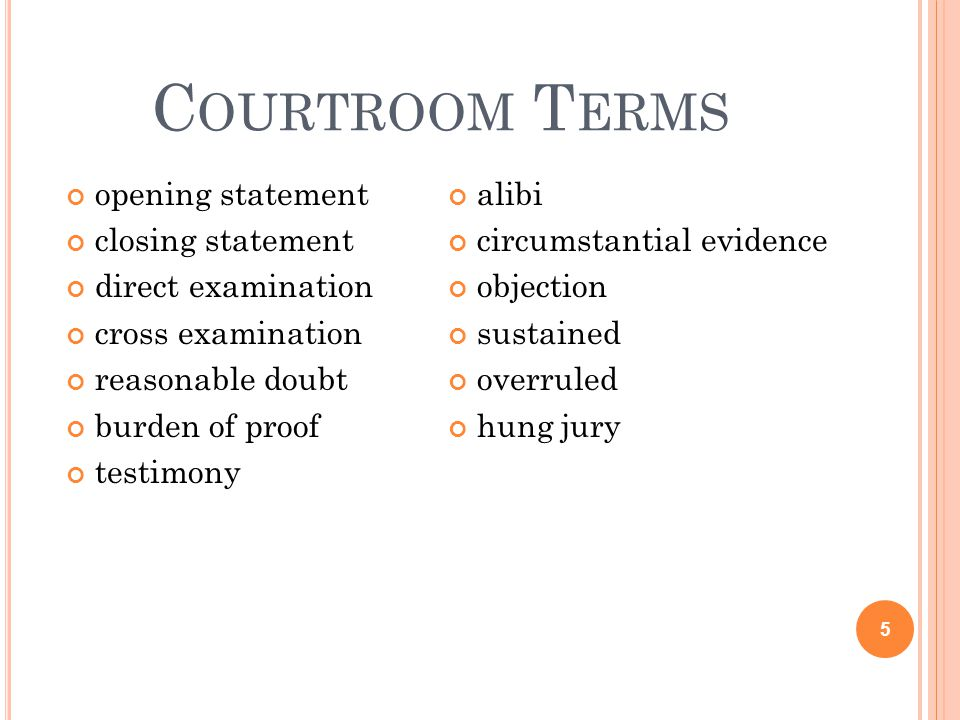 C OURTROOM T ERMS opening statement closing statement direct examination cross examination reasonable doubt burden of proof testimony alibi circumstan
