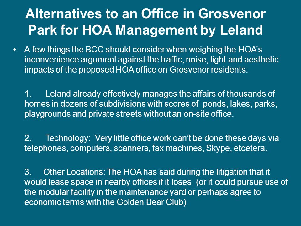 A few things the BCC should consider when weighing the HOA's inconvenience argument against the traffic, noise, light and aesthetic impacts of the proposed HOA office on Grosvenor residents: 1.