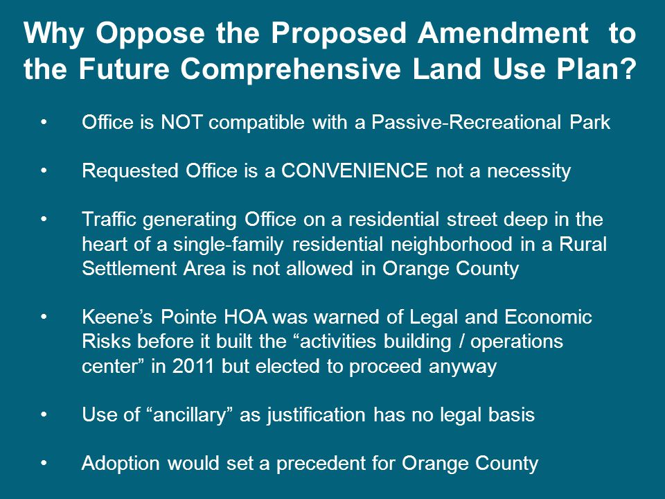 Office is NOT compatible with a Passive-Recreational Park Requested Office is a CONVENIENCE not a necessity Traffic generating Office on a residential street deep in the heart of a single-family residential neighborhood in a Rural Settlement Area is not allowed in Orange County Keene's Pointe HOA was warned of Legal and Economic Risks before it built the activities building / operations center in 2011 but elected to proceed anyway Use of ancillary as justification has no legal basis Adoption would set a precedent for Orange County Why Oppose the Proposed Amendment to the Future Comprehensive Land Use Plan?