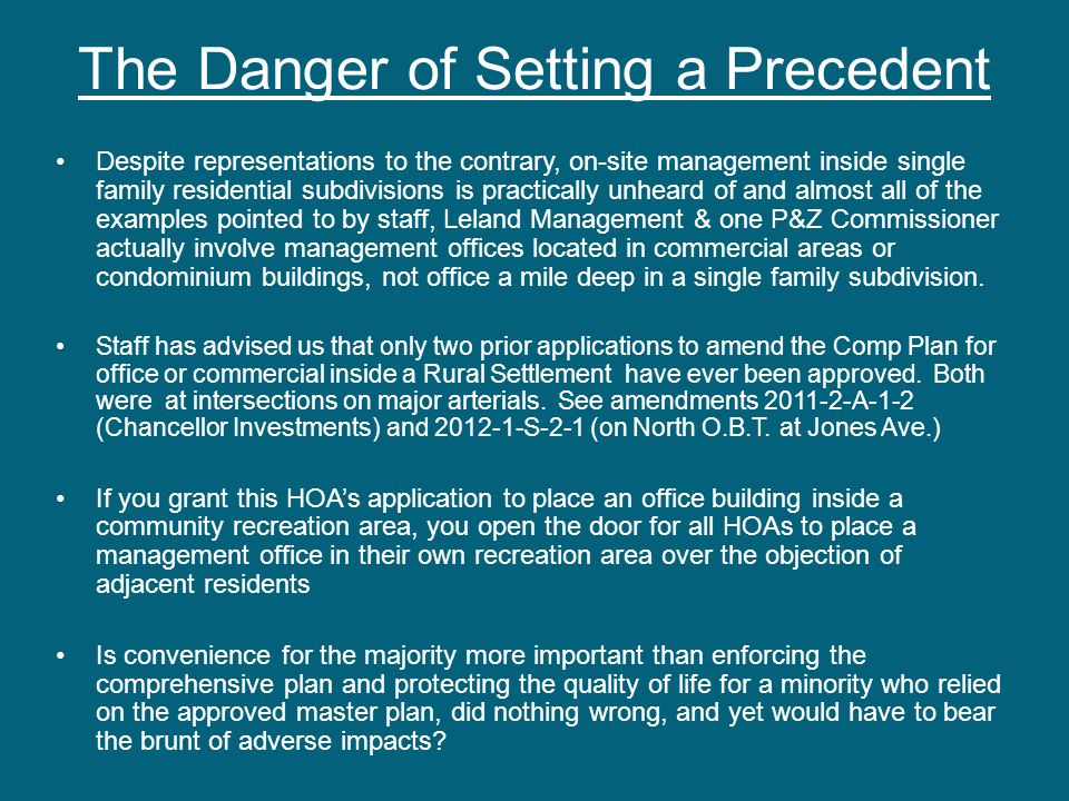 The Danger of Setting a Precedent Despite representations to the contrary, on-site management inside single family residential subdivisions is practically unheard of and almost all of the examples pointed to by staff, Leland Management & one P&Z Commissioner actually involve management offices located in commercial areas or condominium buildings, not office a mile deep in a single family subdivision.