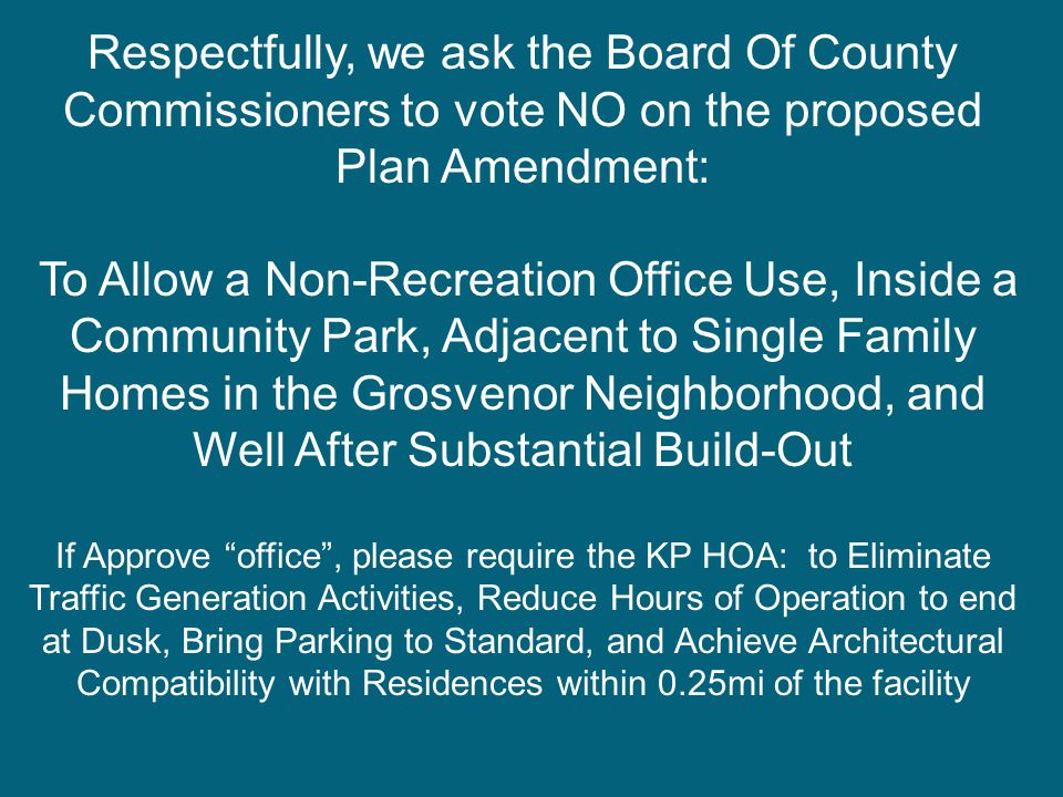 Respectfully, we ask the Board Of County Commissioners to vote NO on the proposed Plan Amendment: To Allow a Non-Recreation Office Use, Inside a Community Park, Adjacent to Single Family Homes in the Grosvenor Neighborhood, and Well After Substantial Build-Out If Approve office , please require the KP HOA: to Eliminate Traffic Generation Activities, Reduce Hours of Operation to end at Dusk, Bring Parking to Standard, and Achieve Architectural Compatibility with Residences within 0.25mi of the facility
