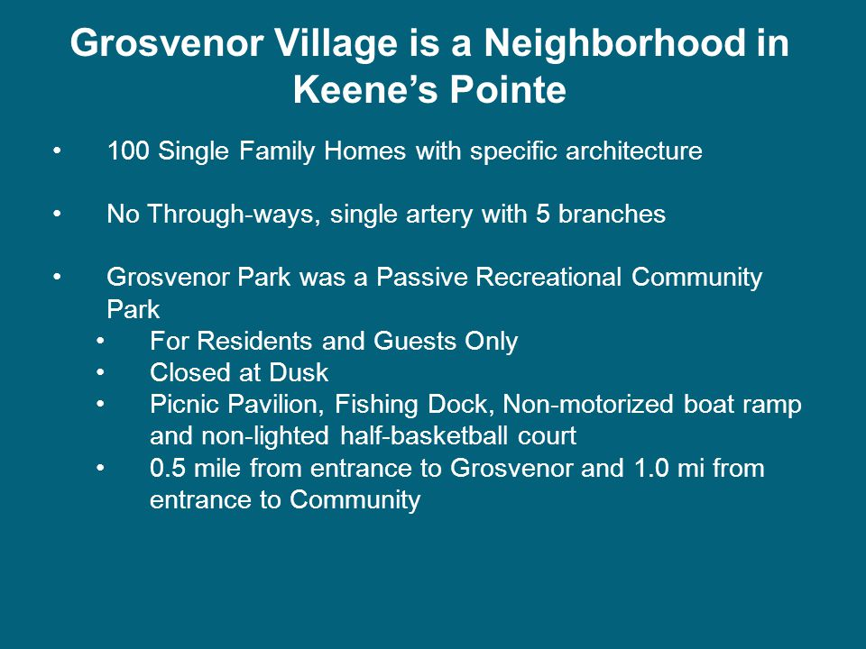 Grosvenor Village is a Neighborhood in Keene's Pointe 100 Single Family Homes with specific architecture No Through-ways, single artery with 5 branches Grosvenor Park was a Passive Recreational Community Park For Residents and Guests Only Closed at Dusk Picnic Pavilion, Fishing Dock, Non-motorized boat ramp and non-lighted half-basketball court 0.5 mile from entrance to Grosvenor and 1.0 mi from entrance to Community