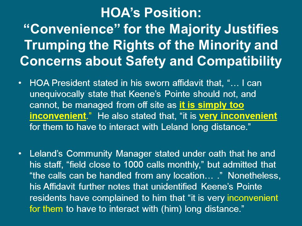 HOA's Position: Convenience for the Majority Justifies Trumping the Rights of the Minority and Concerns about Safety and Compatibility HOA President stated in his sworn affidavit that, … I can unequivocally state that Keene's Pointe should not, and cannot, be managed from off site as it is simply too inconvenient. He also stated that, it is very inconvenient for them to have to interact with Leland long distance. Leland's Community Manager stated under oath that he and his staff, field close to 1000 calls monthly, but admitted that the calls can be handled from any location…. Nonetheless, his Affidavit further notes that unidentified Keene's Pointe residents have complained to him that it is very inconvenient for them to have to interact with (him) long distance.