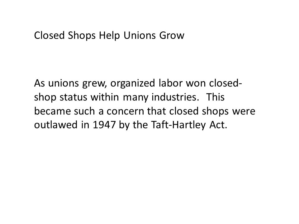 As unions grew, organized labor won closed- shop status within many industries.