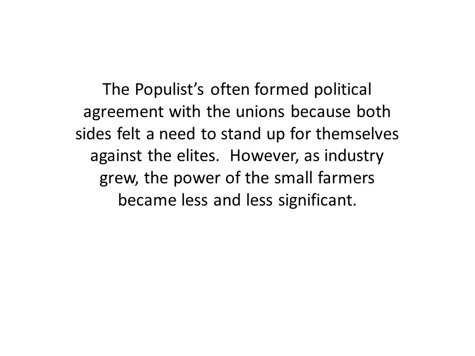 The Populist's often formed political agreement with the unions because both sides felt a need to stand up for themselves against the elites.