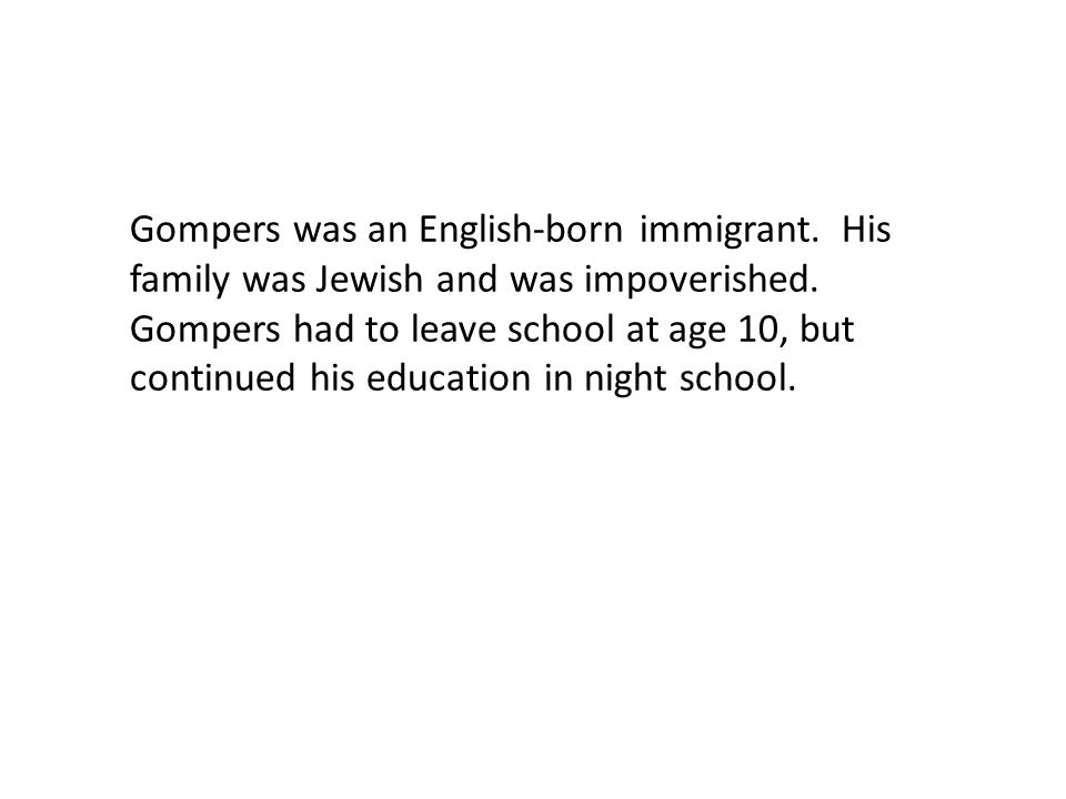Gompers was an English-born immigrant. His family was Jewish and was impoverished.