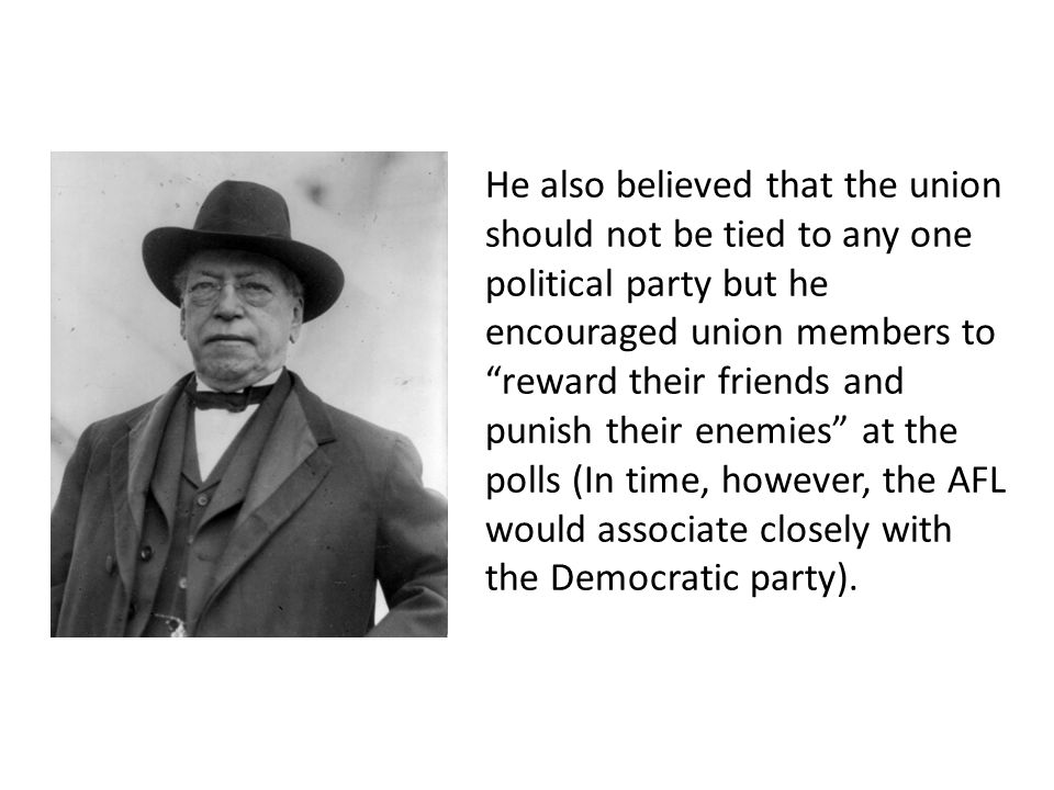 He also believed that the union should not be tied to any one political party but he encouraged union members to reward their friends and punish their enemies at the polls (In time, however, the AFL would associate closely with the Democratic party).