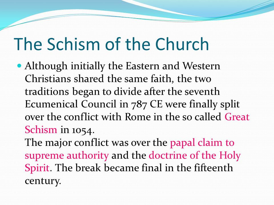 The Schism of the Church Although initially the Eastern and Western Christians shared the same faith, the two traditions began to divide after the seventh Ecumenical Council in 787 CE were finally split over the conflict with Rome in the so called Great Schism in 1054.