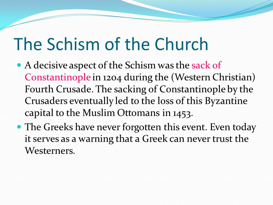 The Schism of the Church A decisive aspect of the Schism was the sack of Constantinople in 1204 during the (Western Christian) Fourth Crusade.