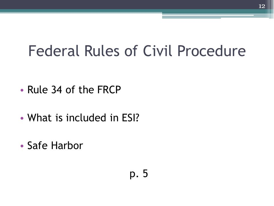 Federal Rules of Civil Procedure Rule 34 of the FRCP What is included in ESI Safe Harbor p. 5 12