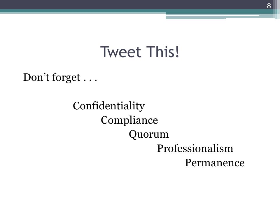 Tweet This! Don't forget... Confidentiality Compliance Quorum Professionalism Permanence 8