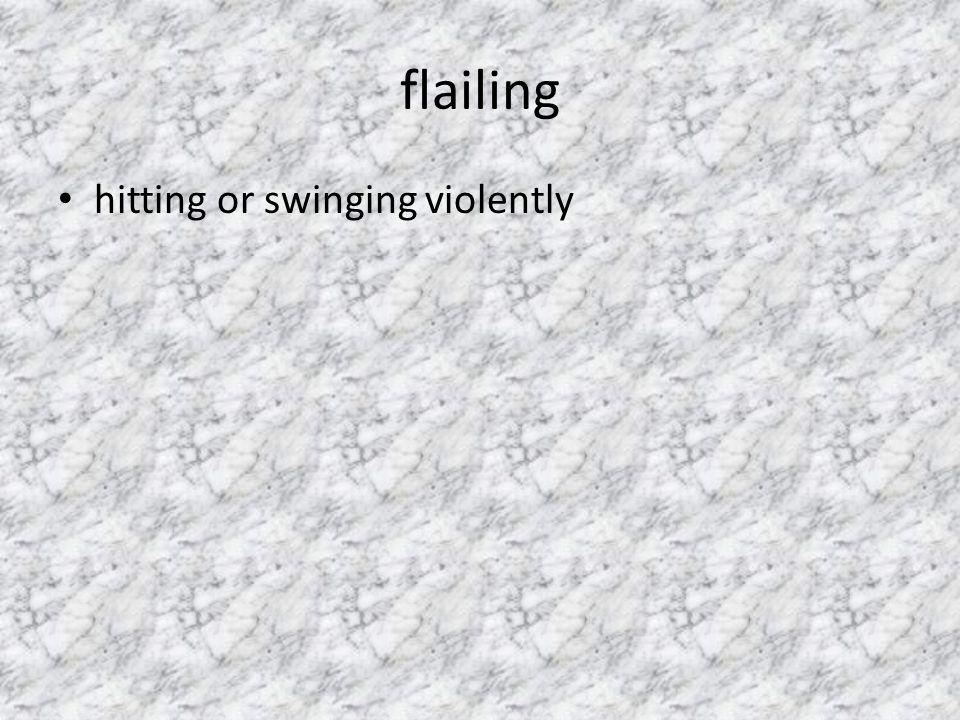 flailing hitting or swinging violently