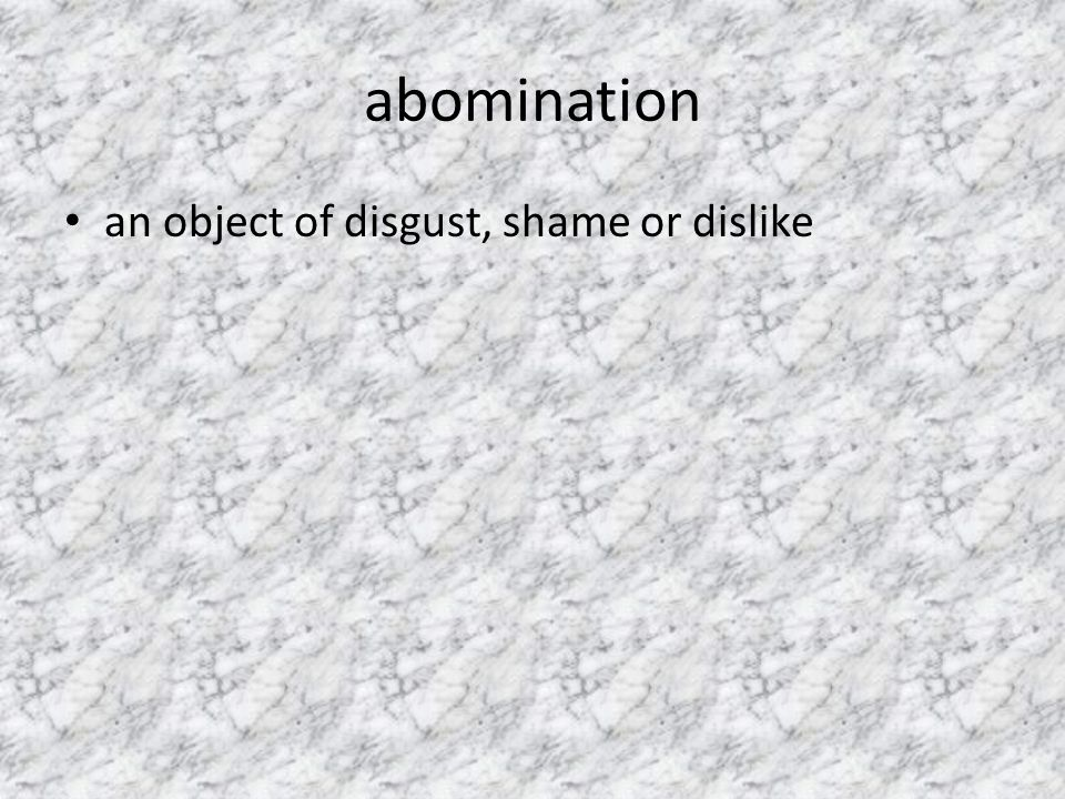 abomination an object of disgust, shame or dislike