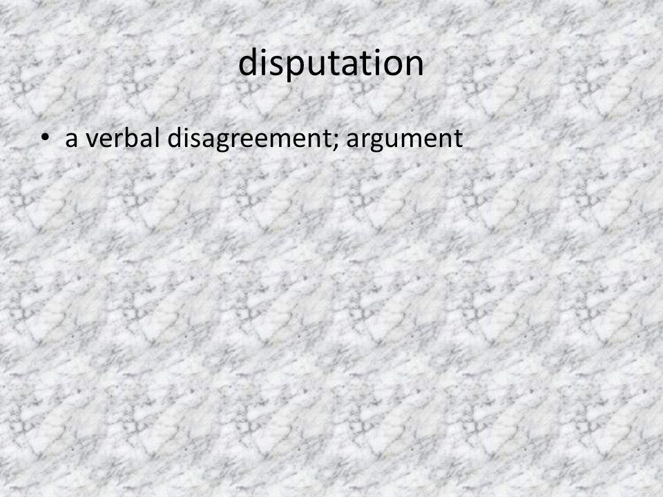 disputation a verbal disagreement; argument