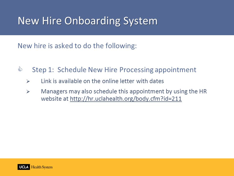New Hire Onboarding System New hire is asked to do the following:  Step 1: Schedule New Hire Processing appointment  Link is available on the online letter with dates  Managers may also schedule this appointment by using the HR website at http://hr.uclahealth.org/body.cfm?id=211