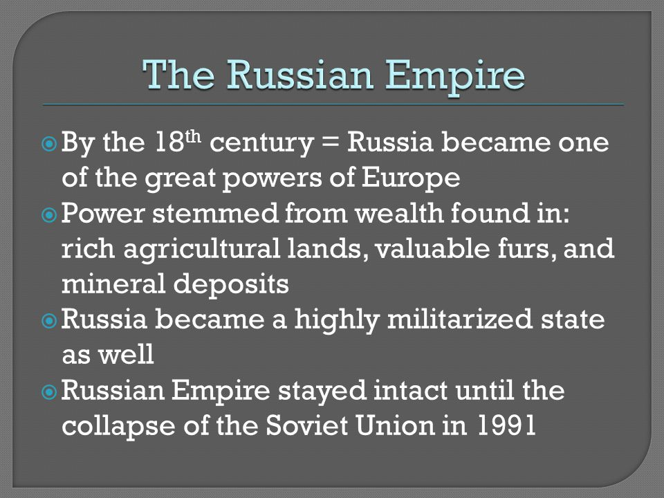  By the 18 th century = Russia became one of the great powers of Europe  Power stemmed from wealth found in: rich agricultural lands, valuable furs, and mineral deposits  Russia became a highly militarized state as well  Russian Empire stayed intact until the collapse of the Soviet Union in 1991