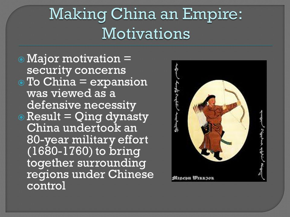  Major motivation = security concerns  To China = expansion was viewed as a defensive necessity  Result = Qing dynasty China undertook an 80-year military effort (1680-1760) to bring together surrounding regions under Chinese control