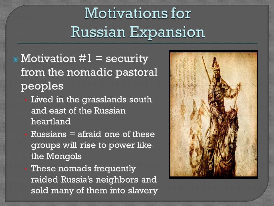  Motivation #1 = security from the nomadic pastoral peoples Lived in the grasslands south and east of the Russian heartland Russians = afraid one of these groups will rise to power like the Mongols These nomads frequently raided Russia's neighbors and sold many of them into slavery
