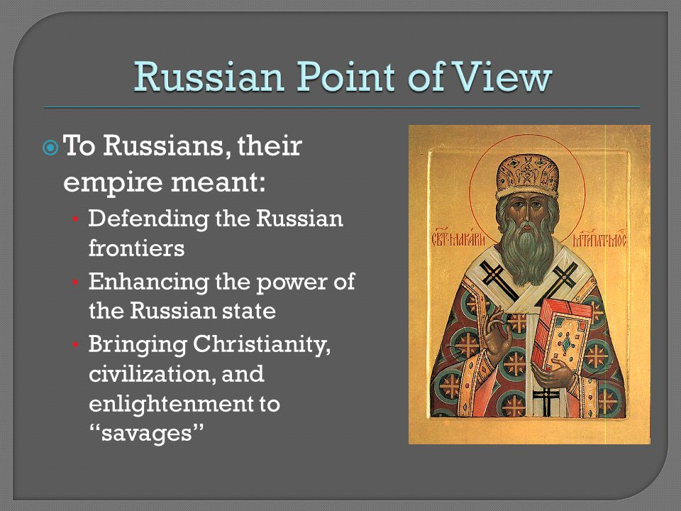  To Russians, their empire meant: Defending the Russian frontiers Enhancing the power of the Russian state Bringing Christianity, civilization, and enlightenment to savages