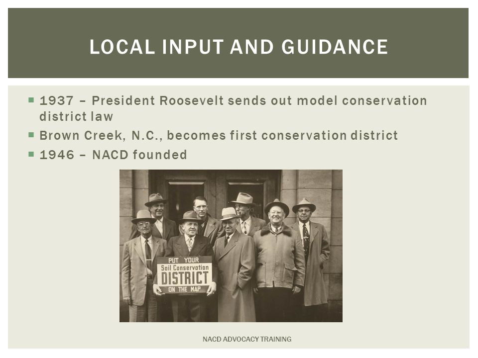 LOCAL INPUT AND GUIDANCE  1937 – President Roosevelt sends out model conservation district law  Brown Creek, N.C., becomes first conservation district  1946 – NACD founded NACD ADVOCACY TRAINING