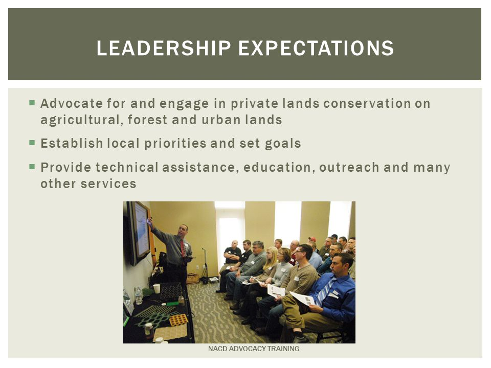  Advocate for and engage in private lands conservation on agricultural, forest and urban lands  Establish local priorities and set goals  Provide technical assistance, education, outreach and many other services NACD ADVOCACY TRAINING LEADERSHIP EXPECTATIONS
