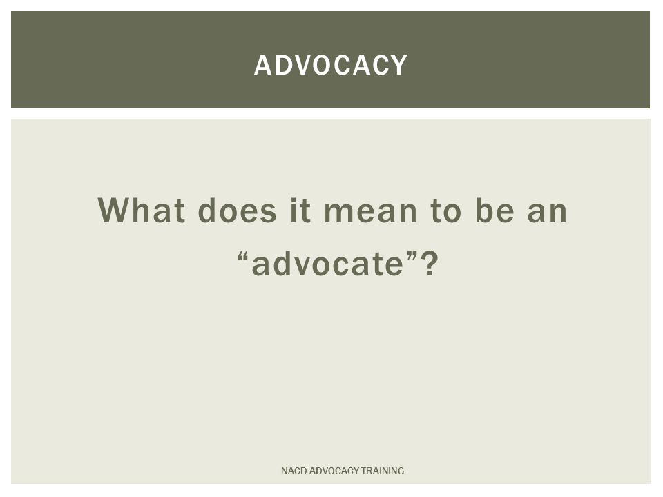  To be represented, you must be heard  To be heard, you must speak  To speak well, you need to know your group's message NACD ADVOCACY TRAINING POLITICAL ENGAGEMENT