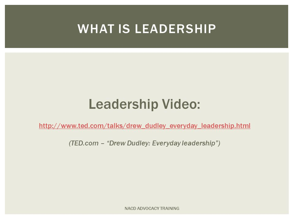 NACD ADVOCACY TRAINING WHAT IS LEADERSHIP Leadership Video: http://www.ted.com/talks/drew_dudley_everyday_leadership.html (TED.com – Drew Dudley: Everyday leadership )