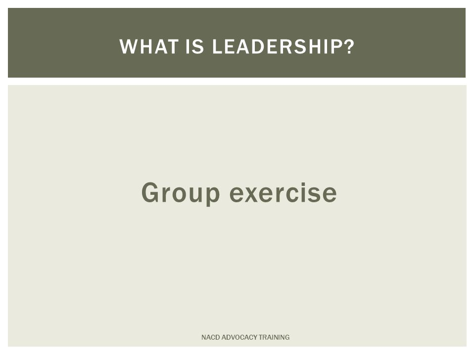 Group exercise NACD ADVOCACY TRAINING WHAT IS LEADERSHIP