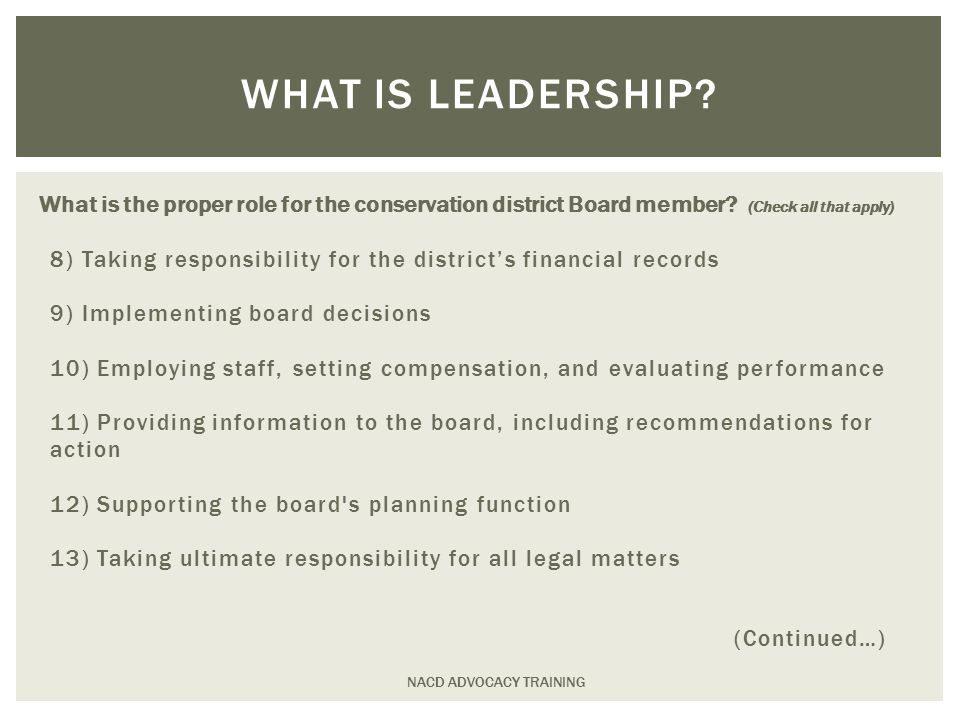 8) Taking responsibility for the district's financial records 9) Implementing board decisions 10) Employing staff, setting compensation, and evaluating performance 11) Providing information to the board, including recommendations for action 12) Supporting the board s planning function 13) Taking ultimate responsibility for all legal matters (Continued…) NACD ADVOCACY TRAINING WHAT IS LEADERSHIP.