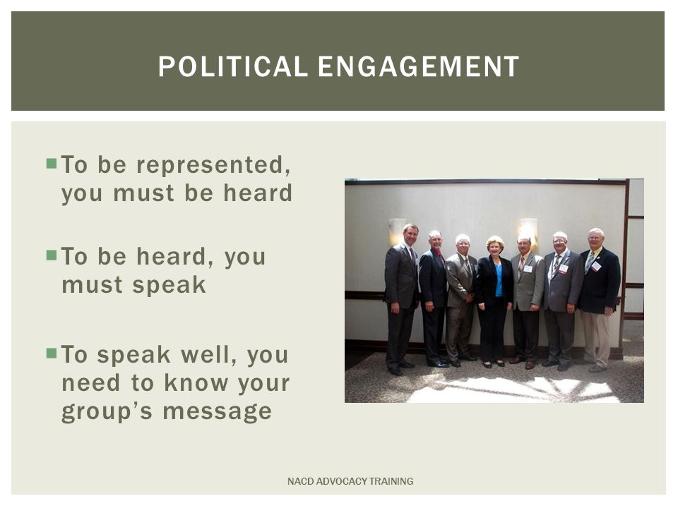  To be represented, you must be heard  To be heard, you must speak  To speak well, you need to know your group's message NACD ADVOCACY TRAINING POLITICAL ENGAGEMENT