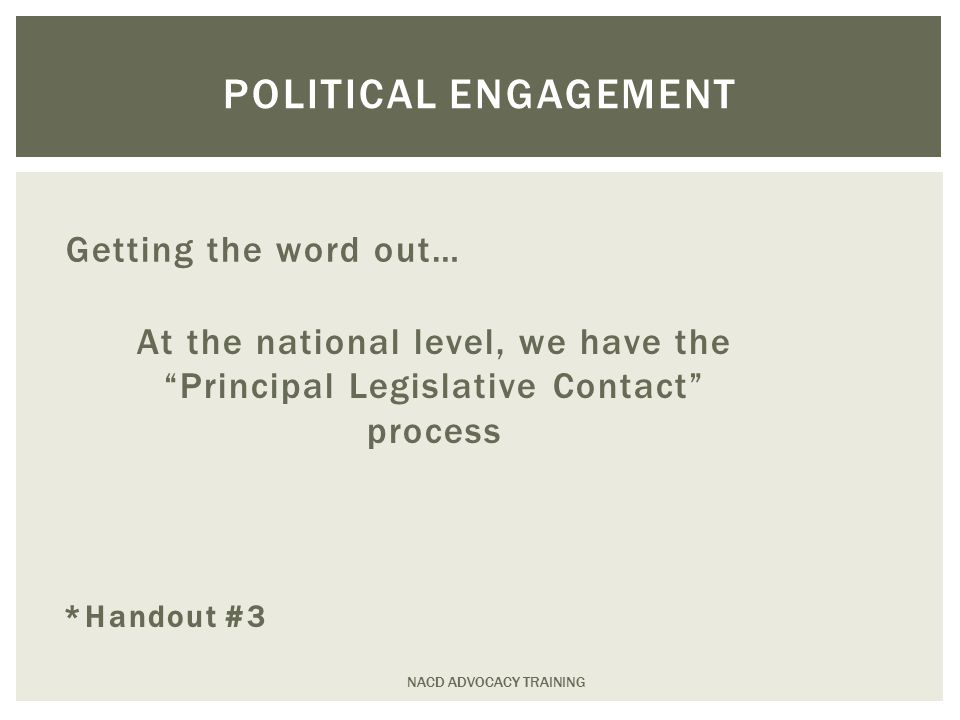 Getting the word out… NACD ADVOCACY TRAINING POLITICAL ENGAGEMENT At the national level, we have the Principal Legislative Contact process *Handout #3