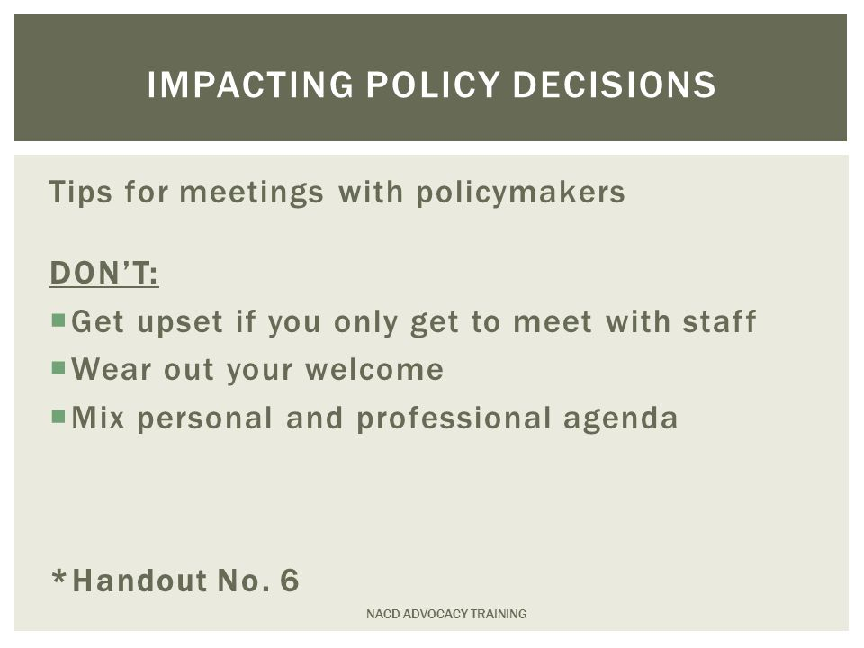 Tips for meetings with policymakers DON'T:  Get upset if you only get to meet with staff  Wear out your welcome  Mix personal and professional agenda *Handout No.