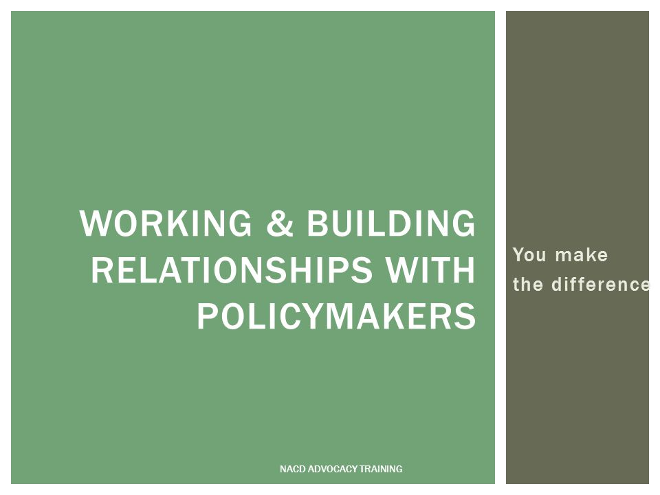 You make the difference NACD ADVOCACY TRAINING WORKING & BUILDING RELATIONSHIPS WITH POLICYMAKERS