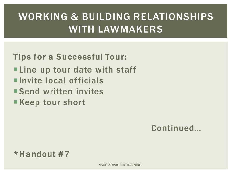 NACD ADVOCACY TRAINING WORKING & BUILDING RELATIONSHIPS WITH LAWMAKERS Tips for a Successful Tour:  Line up tour date with staff  Invite local officials  Send written invites  Keep tour short Continued… *Handout #7